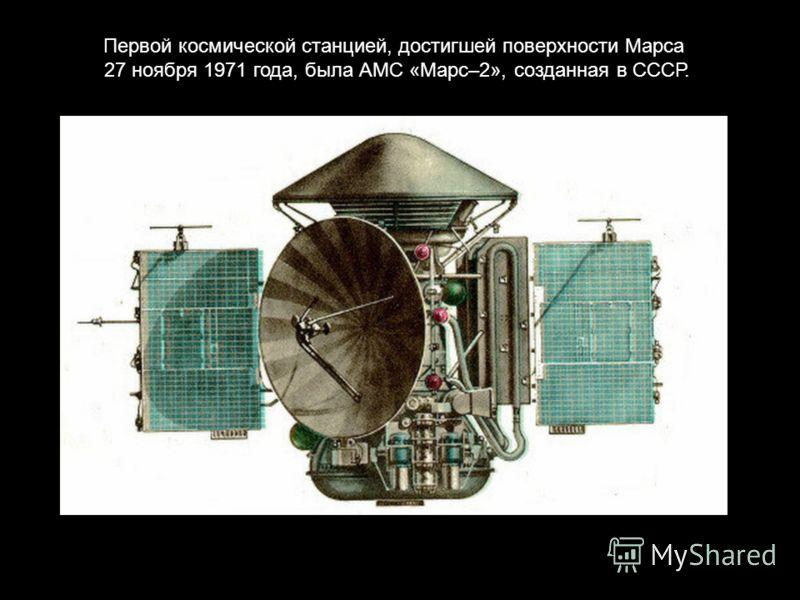 Первой космической станцией, достигшей поверхности Марса 27 ноября 1971 года, была АМС «Марс–2», созданная в СССР.