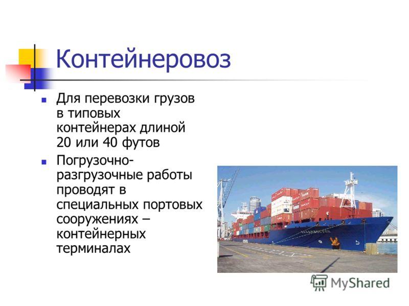 Контейнеровоз Для перевозки грузов в типовых контейнерах длиной 20 или 40 футов Погрузочно- разгрузочные работы проводят в специальных портовых сооружениях – контейнерных терминалах