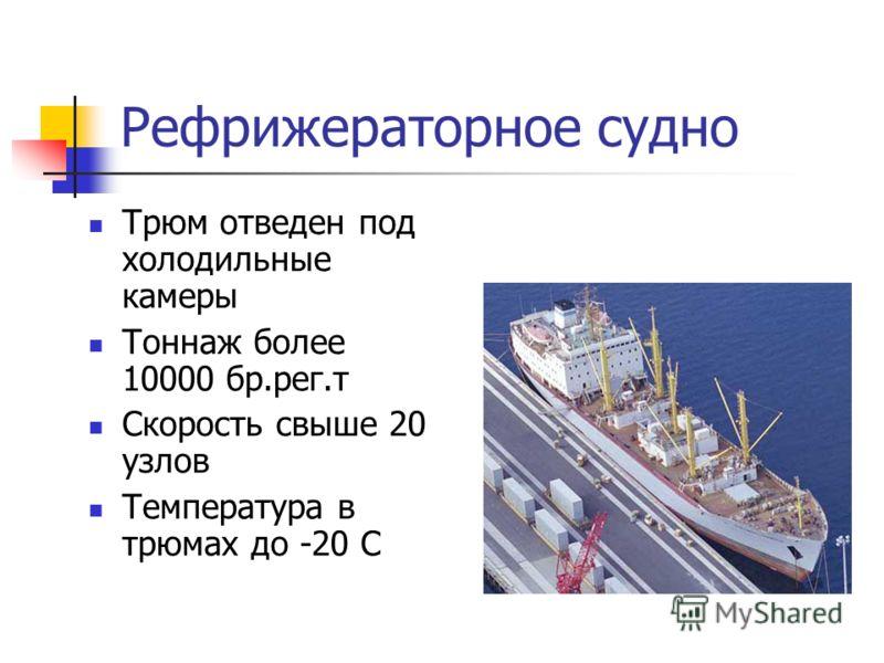 Рефрижераторное судно Трюм отведен под холодильные камеры Тоннаж более 10000 бр.рег.т Скорость свыше 20 узлов Температура в трюмах до -20 С