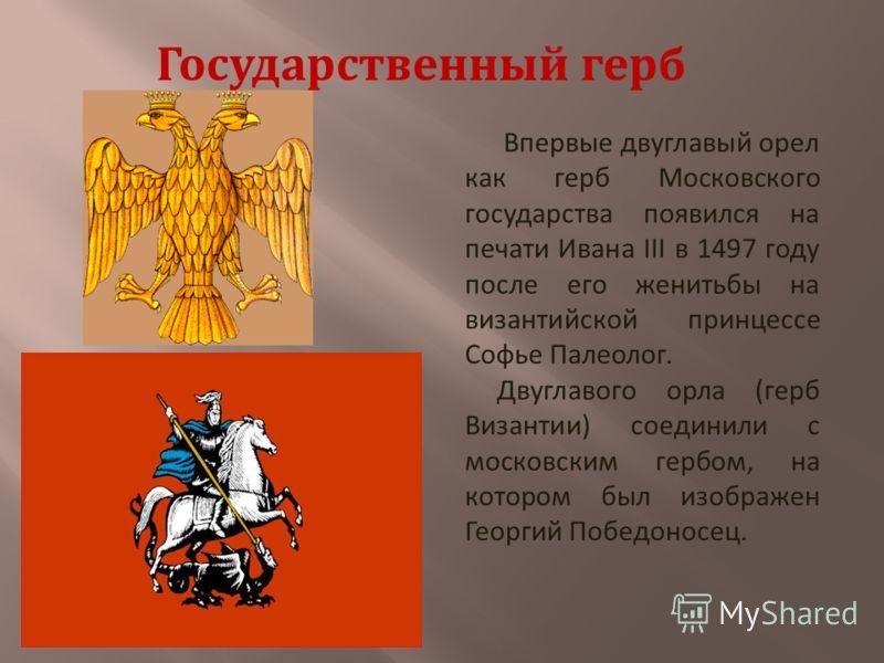 Впервые двуглавый орел как герб Московского государства появился на печати Ивана III в 1497 году после его женитьбы на византийской принцессе Софье Палеолог. Двуглавого орла (герб Византии) соединили с московским гербом, на котором был изображен Геор