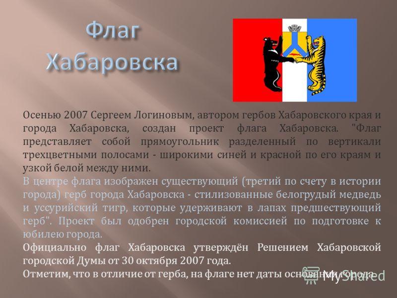 Осенью 2007 Сергеем Логиновым, автором гербов Хабаровского края и города Хабаровска, создан проект флага Хабаровска.