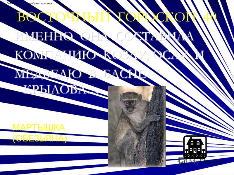 ВОСТОЧНЫЙ ГОРОСКОП 40 ИМЕННО ОНА СОСТАВИЛА КОМПАНИЮ КОЗЛУ, ОСЛУ И МЕДВЕДЮ В БАСНЕ КРЫЛОВА… ОТВЕ: МАРТЫШКА (ОБЕЗЬЯНА)