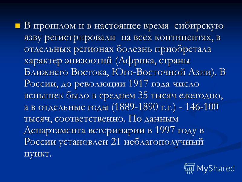В прошлом и в настоящее время сибирскую язву регистрировали на всех континентах, в отдельных регионах болезнь приобретала характер эпизоотий (Африка, страны Ближнего Востока, Юго-Восточной Азии). В России, до революции 1917 года число вспышек было в