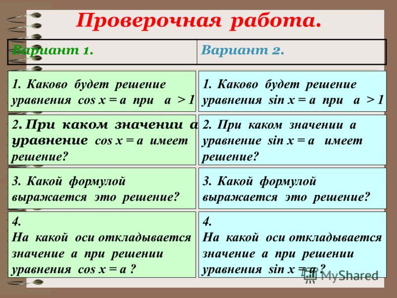 Проверочная работа. Вариант 1.Вариант 2. 1.Каково будет решение уравнения cos x = a при а > 1 1.Каково будет решение уравнения sin x = a при а > 1 2. При каком значении а уравнение cos x = a имеет решение? 2.При каком значении а уравнение sin x = a и