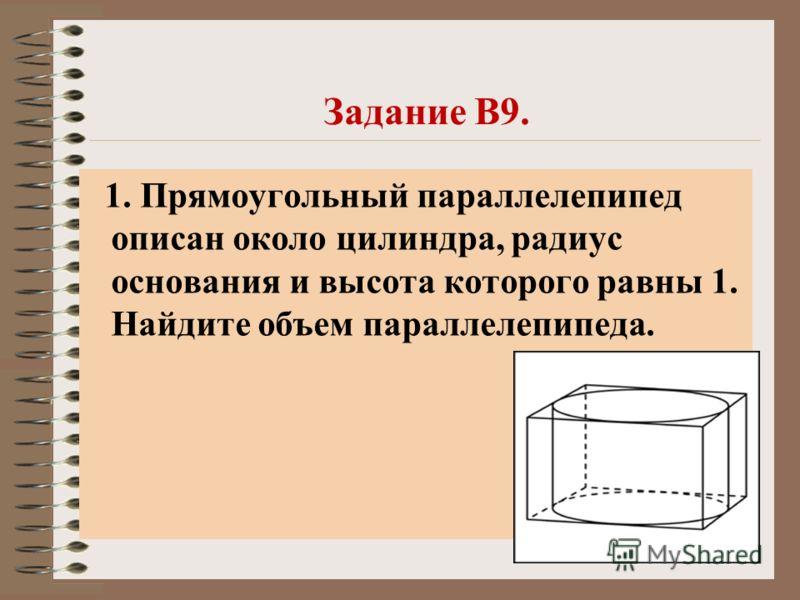 Задание В9. 1. Прямоугольный параллелепипед описан около цилиндра, радиус основания и высота которого равны 1. Найдите объем параллелепипеда.