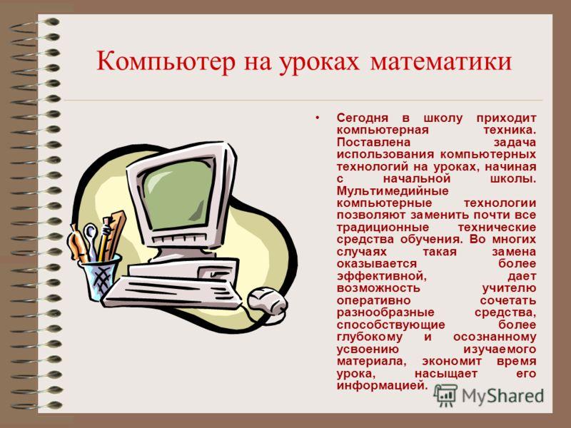Компьютер на уроках математики Сегодня в школу приходит компьютерная техника. Поставлена задача использования компьютерных технологий на уроках, начиная с начальной школы. Мультимедийные компьютерные технологии позволяют заменить почти все традиционн