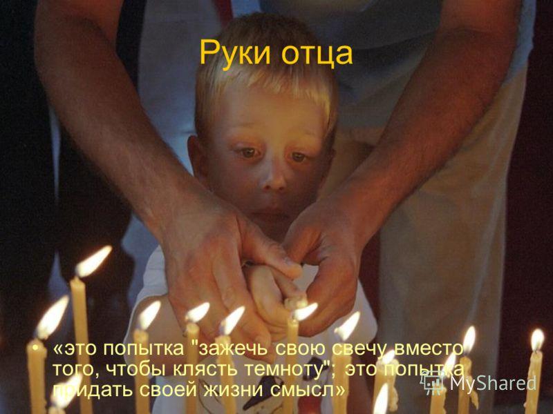 Руки отца «это попытка зажечь свою свечу вместо того, чтобы клясть темноту; это попытка придать своей жизни смысл»
