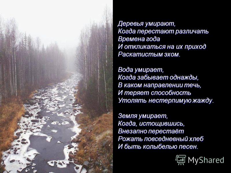 Деревья умирают, Когда перестают различать Времена года И откликаться на их приход Раскатистым эхом. Вода умирает, Когда забывает однажды, В каком направлении течь, И теряет способность Утолять нестерпимую жажду. Земля умирает, Когда, истощившись, Вн