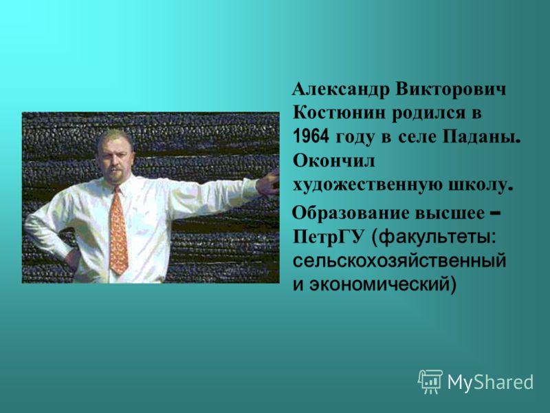 Александр Викторович Костюнин родился в 1964 году в селе Паданы. Окончил художественную школу. Образование высшее – ПетрГУ (факультеты: сельскохозяйственный и экономический)