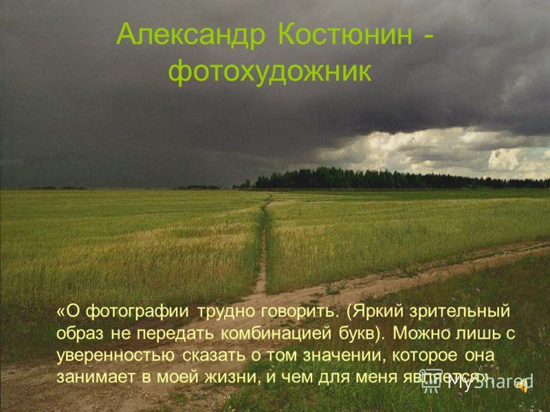 Александр Костюнин - фотохудожник «О фотографии трудно говорить. (Яркий зрительный образ не передать комбинацией букв). Можно лишь с уверенностью сказать о том значении, которое она занимает в моей жизни, и чем для меня является».