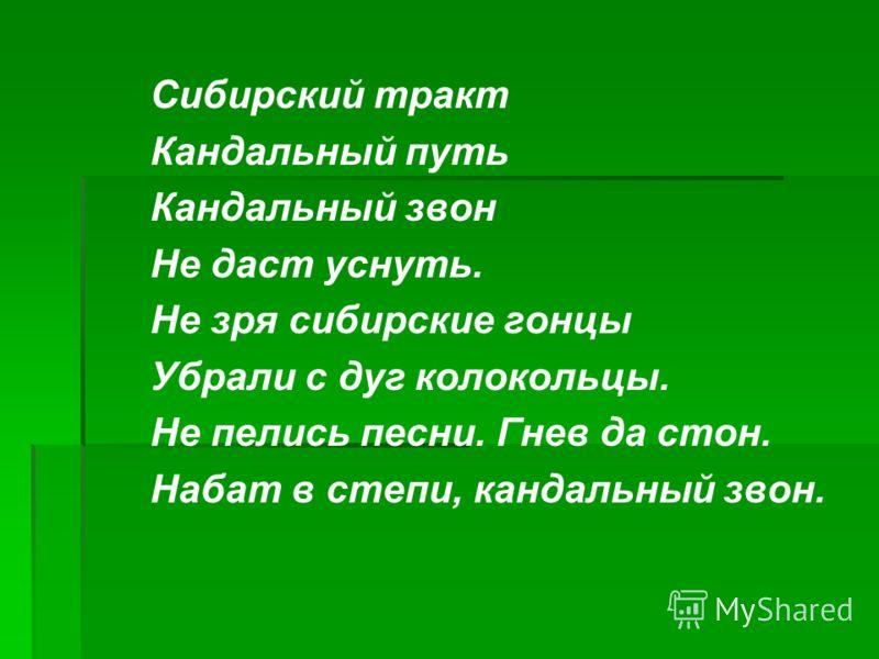 Сибирский тракт Кандальный путь Кандальный звон Не даст уснуть. Не зря сибирские гонцы Убрали с дуг колокольцы. Не пелись песни. Гнев да стон. Набат в степи, кандальный звон.