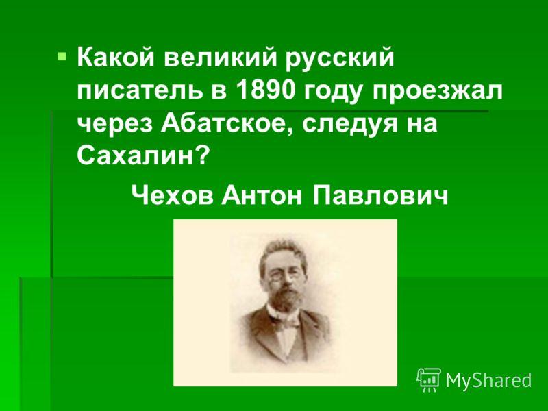 Какой великий русский писатель в 1890 году проезжал через Абатское, следуя на Сахалин? Чехов Антон Павлович