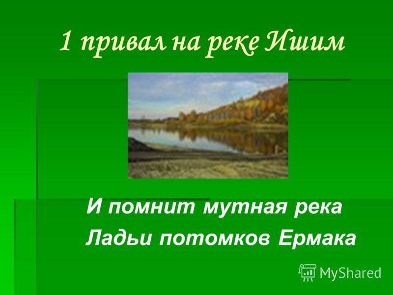 1 привал на реке Ишим И помнит мутная река Ладьи потомков Ермака