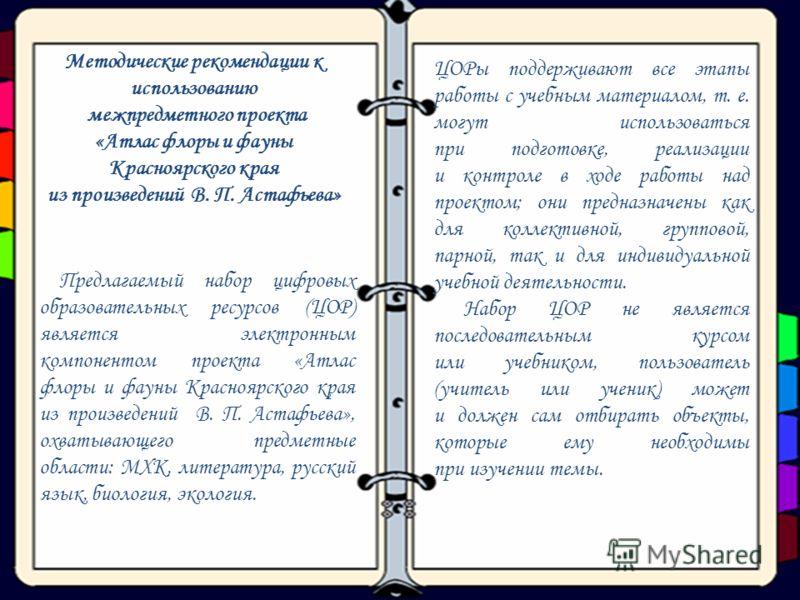 13 Методические рекомендации к использованию межпредметного проекта «Атлас флоры и фауны Красноярского края из произведений В. П. Астафьева» Предлагаемый набор цифровых образовательных ресурсов (ЦОР) является электронным компонентом проекта «Атлас фл