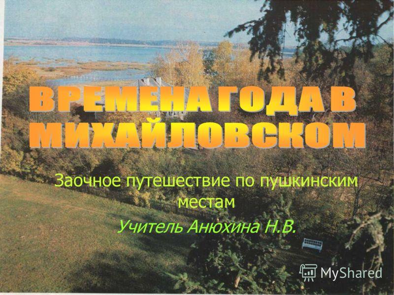 Заочное путешествие по пушкинским местам Учитель Анюхина Н.В.