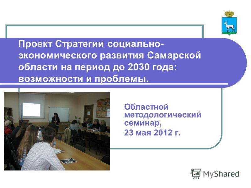 Проект Стратегии социально- экономического развития Самарской области на период до 2030 года: возможности и проблемы. Областной методологический семинар, 23 мая 2012 г.