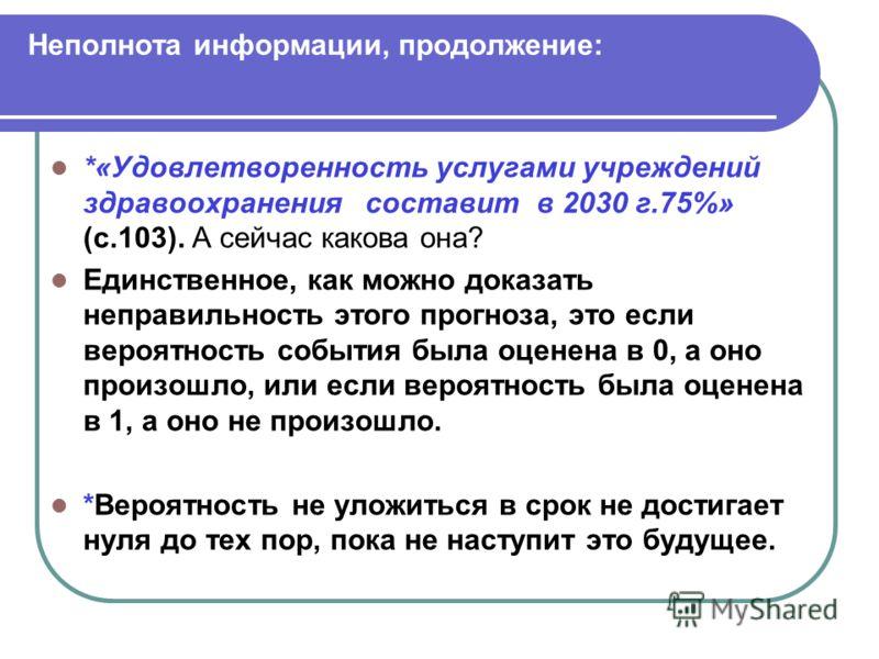 *«Удовлетворенность услугами учреждений здравоохранения составит в 2030 г.75%» (с.103). А сейчас какова она? Единственное, как можно доказать неправильность этого прогноза, это если вероятность события была оценена в 0, а оно произошло, или если веро