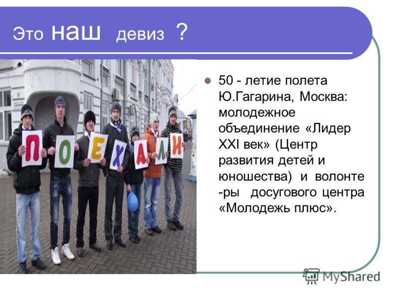 Это наш девиз ? 50 - летие полета Ю.Гагарина, Москва: молодежное объединение «Лидер XXI век» (Центр развития детей и юношества) и волонте -ры досугового центра «Молодежь плюс».