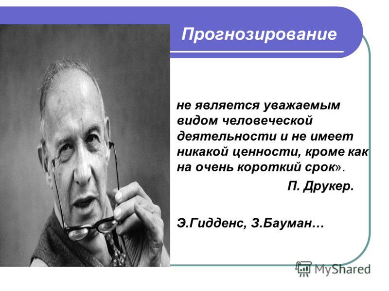 Прогнозирование не является уважаемым видом человеческой деятельности и не имеет никакой ценности, кроме как на очень короткий срок». П. Друкер. Э.Гидденс, З.Бауман…