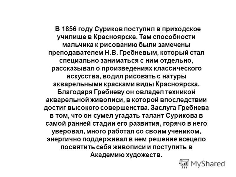 В 1856 году Суриков поступил в приходское училище в Красноярске. Там способности мальчика к рисованию были замечены преподавателем Н.В. Гребневым, который стал специально заниматься с ним отдельно, рассказывал о произведениях классического искусства,