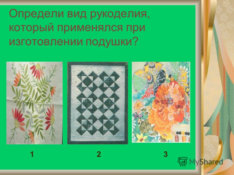 Определи вид рукоделия, который применялся при изготовлении подушки? 1 2 3