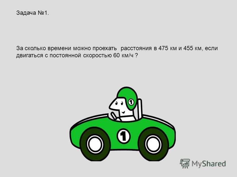 Задача 1. За сколько времени можно проехать расстояния в 475 км и 455 км, если двигаться с постоянной скоростью 60 км/ч ?