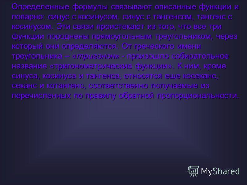 Определенные формулы связывают описанные функции и попарно: синус с косинусом, синус с тангенсом, тангенс с косинусом. Эти связи проистекают из того, что все три функции породнены прямоугольным треугольником, через который они определяются. От гречес
