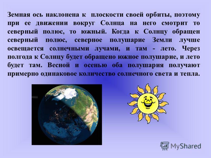 Земная ось наклонена к плоскости своей орбиты, поэтому при ее движении вокруг Солнца на него смотрит то северный полюс, то южный. Когда к Солнцу обращен северный полюс, северное полушарие Земли лучше освещается солнечными лучами, и там - лето. Через
