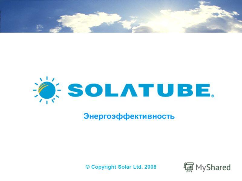 © Copyright Solar Ltd. 2008 Энергоэффективность