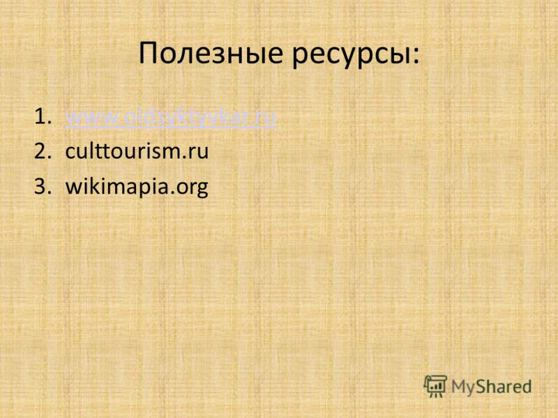Полезные ресурсы: 1.www.oldsyktyvkar.ruwww.oldsyktyvkar.ru 2.culttourism.ru 3.wikimapia.org