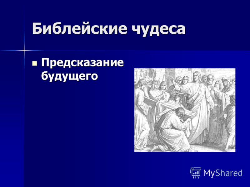 Библейские чудеса Предсказание будущего Предсказание будущего
