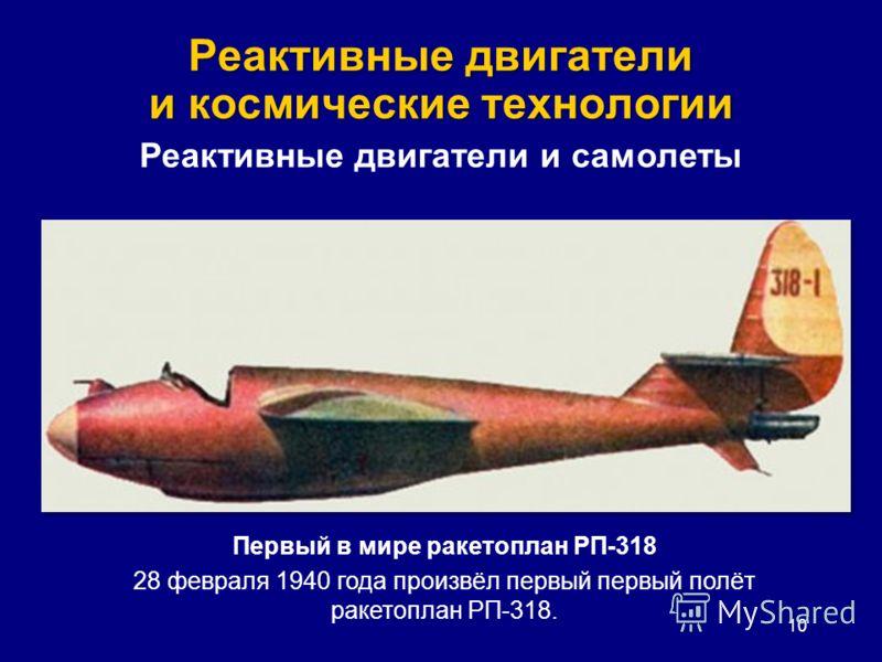 Реактивные двигатели и космические технологии 10 Реактивные двигатели и самолеты Первый в мире ракетоплан РП-318 28 февраля 1940 года произвёл первый первый полёт ракетоплан РП-318.