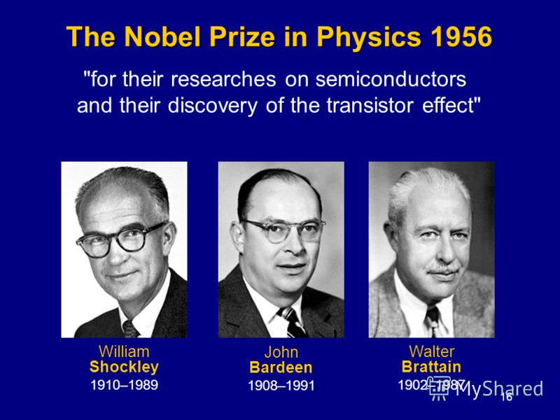 16 The Nobel Prize in Physics 1956 for their researches on semiconductors and their discovery of the transistor effect William Shockley 1910–1989 John Bardeen 1908–1991 Walter Brattain 1902–1987