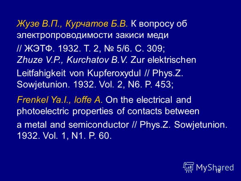 18 Жузе В.П., Курчатов Б.В. К вопросу об электропроводимости закиси меди // ЖЭТФ. 1932. Т. 2, 5/6. С. 309; Zhuze V.P., Kurchatov В.V. Zur elektrischen Leitfahigkeit von Kupferoxydul // Phys.Z. Sowjetunion. 1932. Vol. 2, N6. P. 453; Frenkel Ya.I., lof