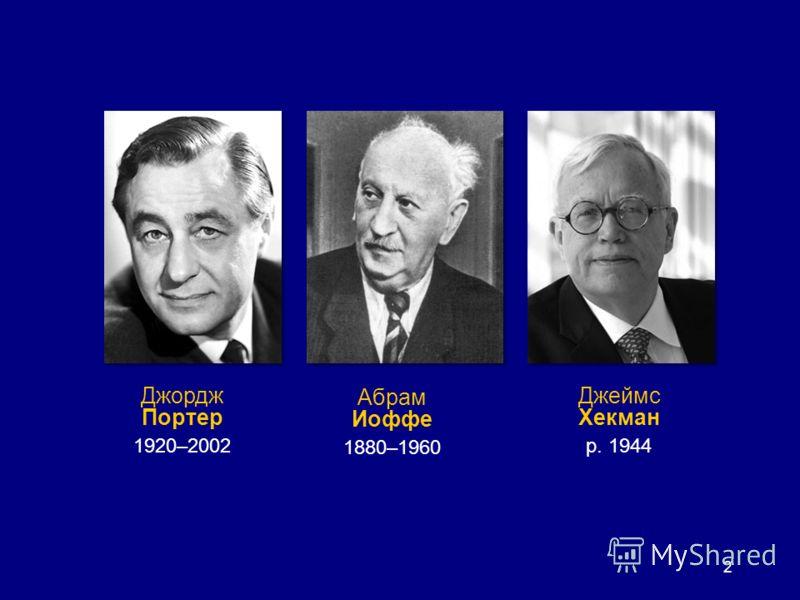 2 Абрам Иоффе 1880–1960 Джеймс Хекман р. 1944 Джордж Портер 1920–2002