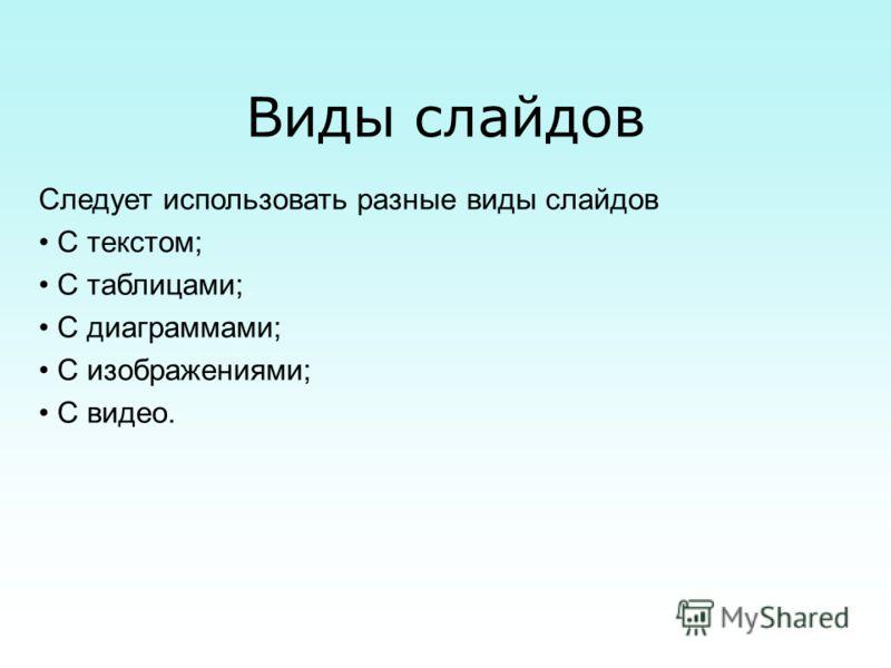 Виды слайдов Следует использовать разные виды слайдов С текстом; С таблицами; С диаграммами; С изображениями; С видео.