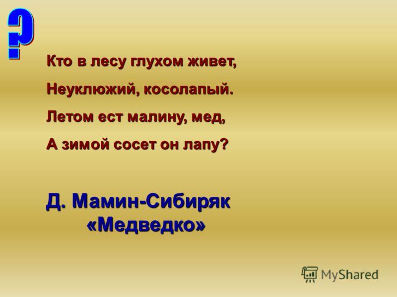 Кто в лесу глухом живет, Неуклюжий, косолапый. Летом ест малину, мед, А зимой сосет он лапу? Д. Мамин-Сибиряк «Медведко»