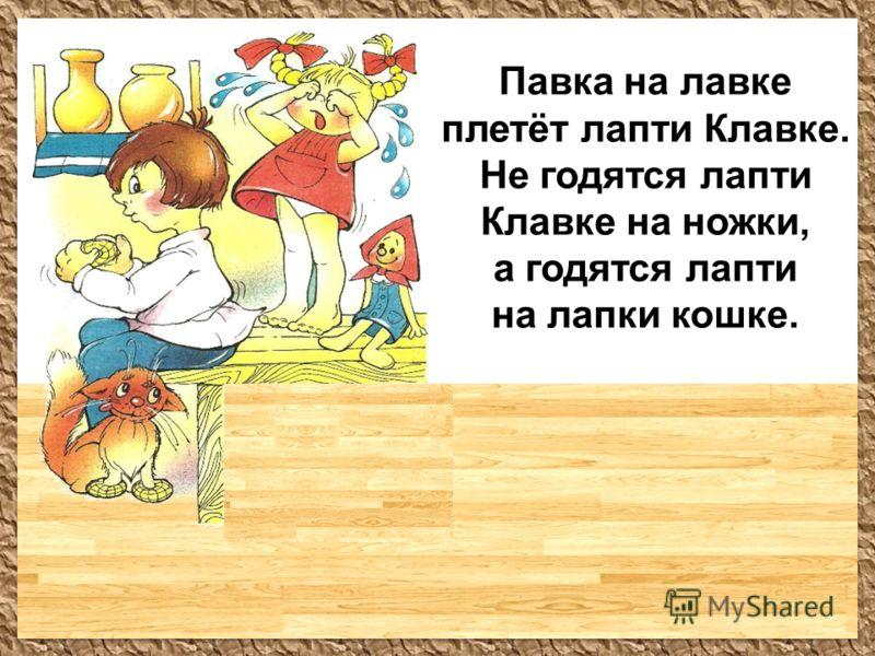 Павка на лавке плетёт лапти Клавке. Не годятся лапти Клавке на ножки, а годятся лапти на лапки кошке.