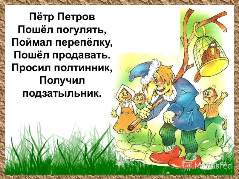 Пётр Петров Пошёл погулять, Поймал перепёлку, Пошёл продавать. Просил полтинник, Получил подзатыльник.