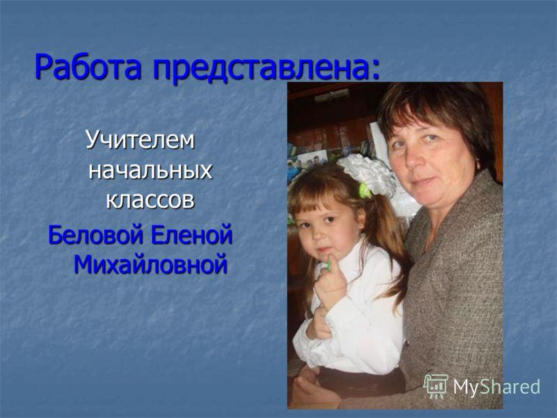 Работа представлена: Учителем начальных классов Беловой Еленой Михайловной