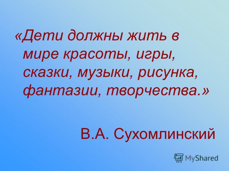 «Дети должны жить в мире красоты, игры, сказки, музыки, рисунка, фантазии, творчества.» В.А. Сухомлинский