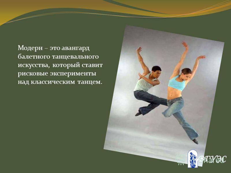 Модерн – это авангард балетного танцевального искусства, который ставит рисковые эксперименты над классическим танцем.