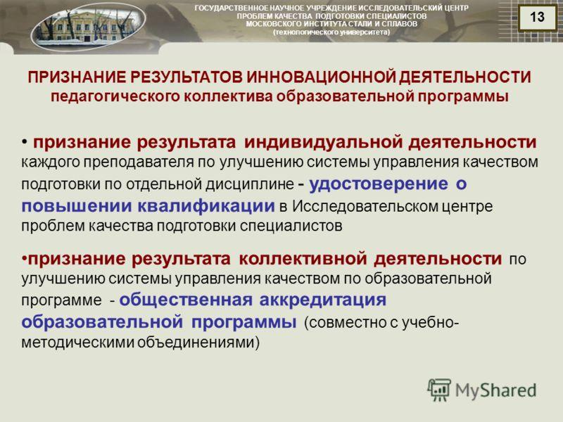 ГОСУДАРСТВЕННОЕ НАУЧНОЕ УЧРЕЖДЕНИЕ ИССЛЕДОВАТЕЛЬСКИЙ ЦЕНТР ПРОБЛЕМ КАЧЕСТВА ПОДГОТОВКИ СПЕЦИАЛИСТОВ МОСКОВСКОГО ИНСТИТУТА СТАЛИ И СПЛАВОВ (технологического университета) 13 ПРИЗНАНИЕ РЕЗУЛЬТАТОВ ИННОВАЦИОННОЙ ДЕЯТЕЛЬНОСТИ педагогического коллектива о