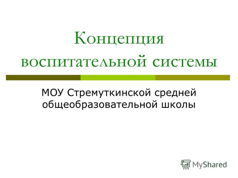 Концепция воспитательной системы МОУ Стремуткинской средней общеобразовательной школы