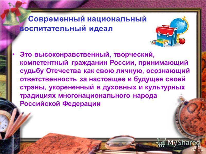 Современный национальный воспитательный идеал Это высоконравственный, творческий, компетентный гражданин России, принимающий судьбу Отечества как свою личную, осознающий ответственность за настоящее и будущее своей страны, укорененный в духовных и ку