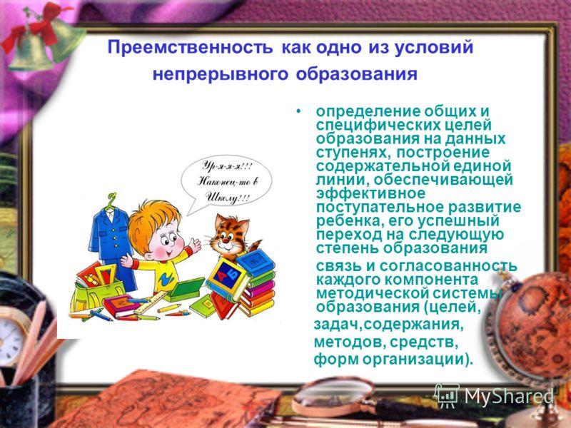 Преемственность как одно из условий непрерывного образования определение общих и специфических целей образования на данных ступенях, построение содержательной единой линии, обеспечивающей эффективное поступательное развитие ребенка, его успешный пере