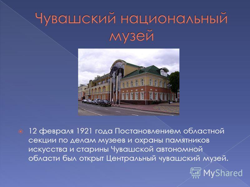 12 февраля 1921 года Постановлением областной секции по делам музеев и охраны памятников искусства и старины Чувашской автономной области был открыт Центральный чувашский музей.