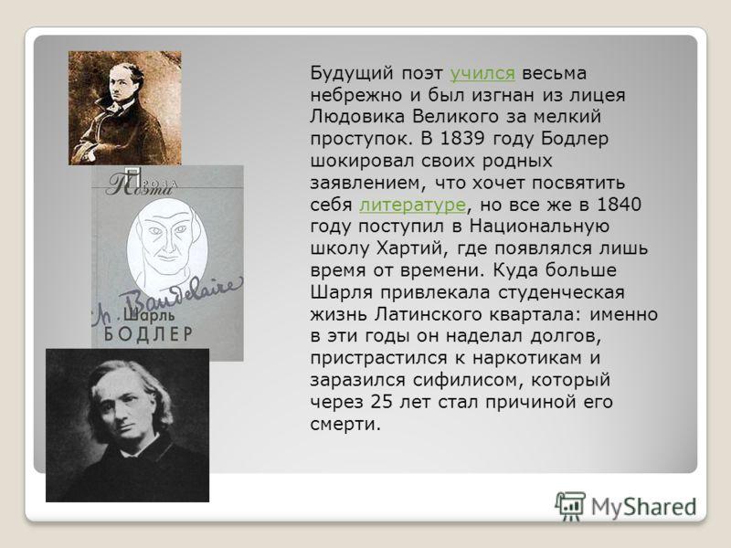 Будущий поэт учился весьма небрежно и был изгнан из лицея Людовика Великого за мелкий проступок. В 1839 году Бодлер шокировал своих родных заявлением, что хочет посвятить себя литературе, но все же в 1840 году поступил в Национальную школу Хартий, гд