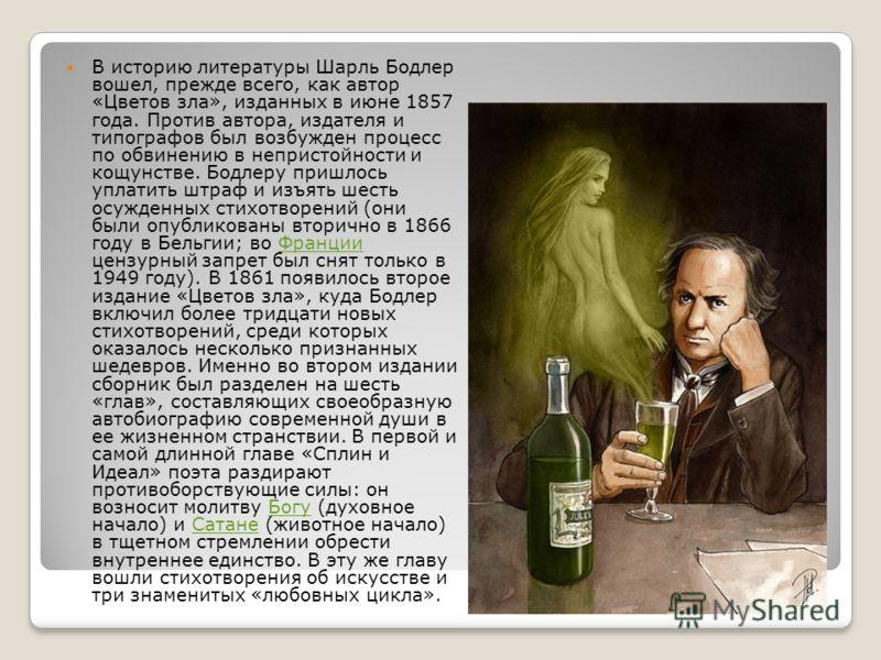 В историю литературы Шарль Бодлер вошел, прежде всего, как автор «Цветов зла», изданных в июне 1857 года. Против автора, издателя и типографов был возбужден процесс по обвинению в непристойности и кощунстве. Бодлеру пришлось уплатить штраф и изъять ш