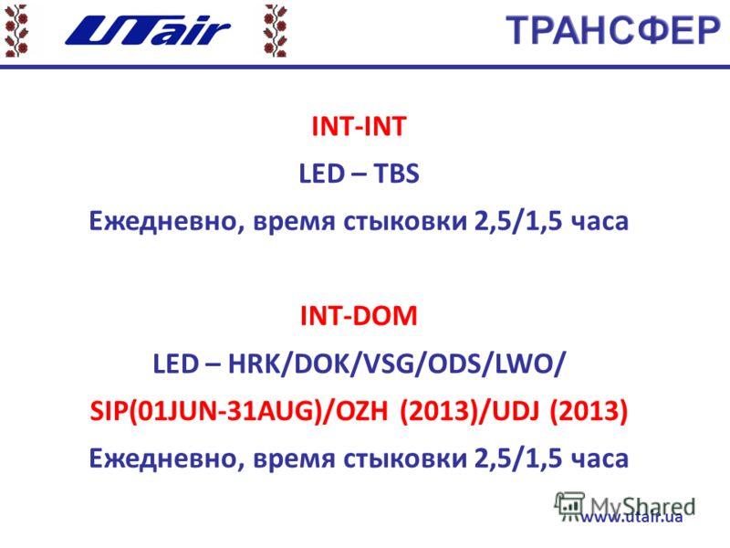 INT-INT LED – TBS Ежедневно, время стыковки 2,5/1,5 часа INT-DOM LED – HRK/DOK/VSG/ODS/LWO/ SIP(01JUN-31AUG)/OZH (2013)/UDJ (2013) Ежедневно, время стыковки 2,5/1,5 часа www.utair.ua